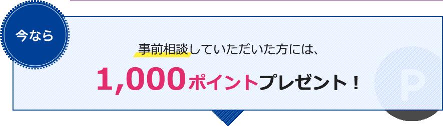 事前相談していただいた方には、1,000ポイントプレゼント!